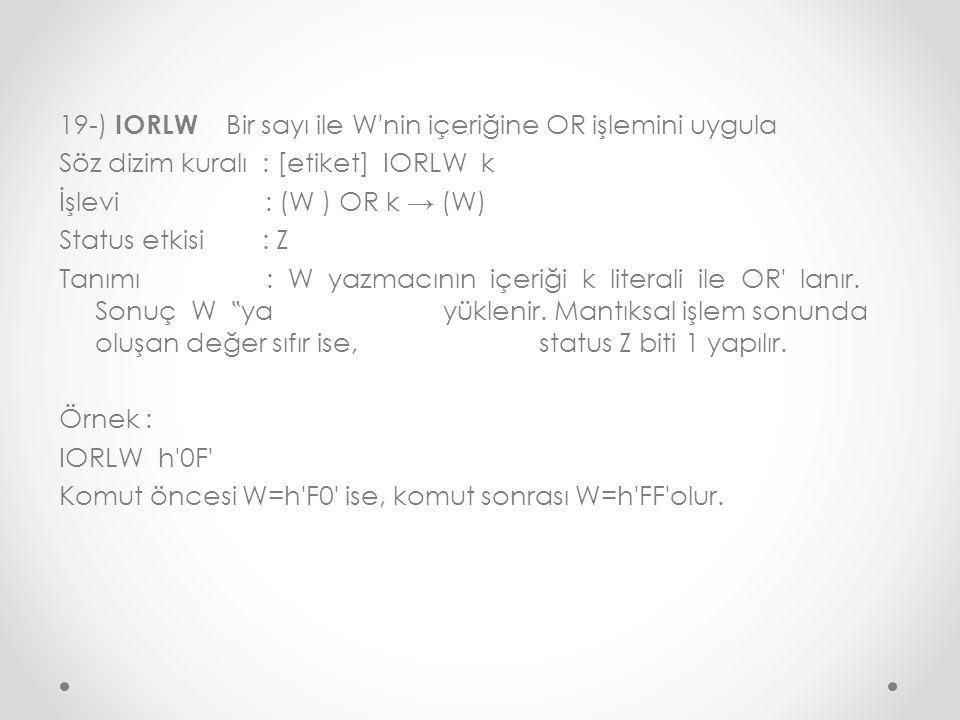 19-) IORLW Bir sayı ile W nin içeriğine OR işlemini uygula Söz dizim kuralı : [etiket] IORLW k İşlevi : (W ) OR k → (W) Status etkisi : Z Tanımı : W yazmacının içeriği k literali ile OR lanır.